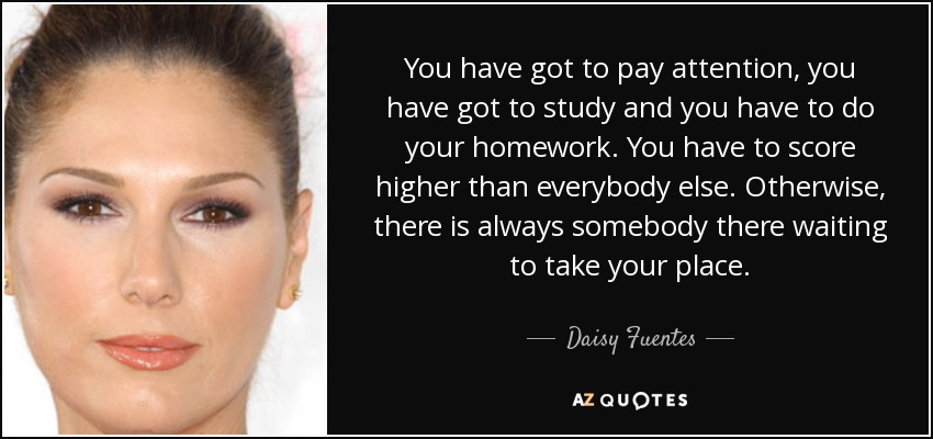 You have got to pay attention, you have got to study and you have to do your homework. You have to score higher than everybody else. Otherwise, there is always somebody there waiting to take your place. - Daisy Fuentes