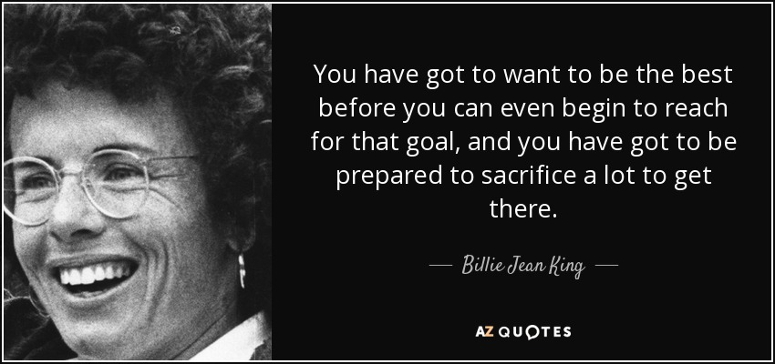 You have got to want to be the best before you can even begin to reach for that goal, and you have got to be prepared to sacrifice a lot to get there. - Billie Jean King