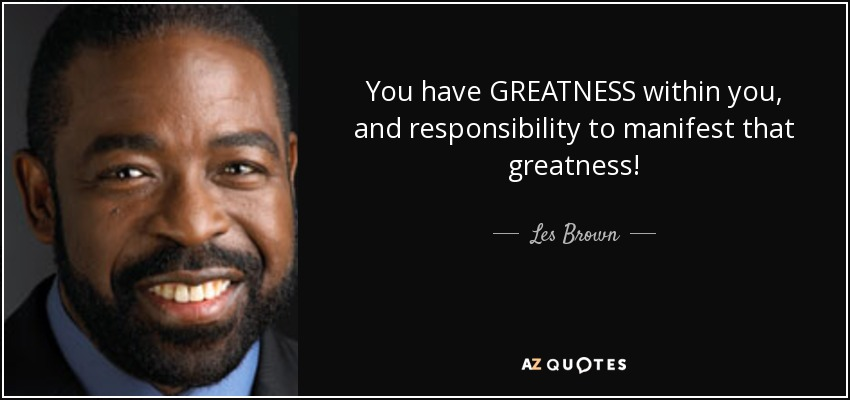 You have GREATNESS within you, and responsibility to manifest that greatness! - Les Brown