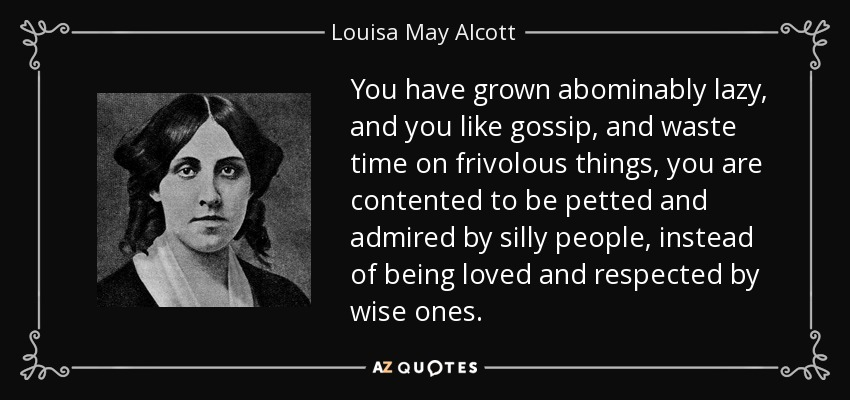 You have grown abominably lazy, and you like gossip, and waste time on frivolous things, you are contented to be petted and admired by silly people, instead of being loved and respected by wise ones. - Louisa May Alcott