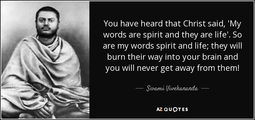 You have heard that Christ said, 'My words are spirit and they are life'. So are my words spirit and life; they will burn their way into your brain and you will never get away from them! - Swami Vivekananda
