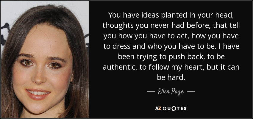 You have ideas planted in your head, thoughts you never had before, that tell you how you have to act, how you have to dress and who you have to be. I have been trying to push back, to be authentic, to follow my heart, but it can be hard. - Ellen Page