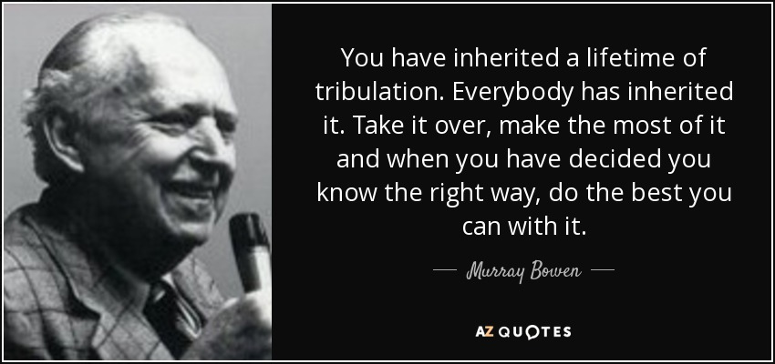 You have inherited a lifetime of tribulation. Everybody has inherited it. Take it over, make the most of it and when you have decided you know the right way, do the best you can with it. - Murray Bowen