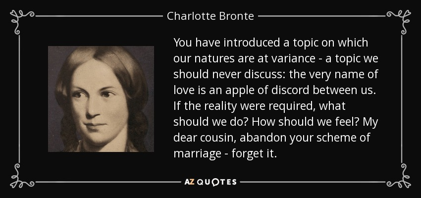 You have introduced a topic on which our natures are at variance - a topic we should never discuss: the very name of love is an apple of discord between us. If the reality were required, what should we do? How should we feel? My dear cousin, abandon your scheme of marriage - forget it. - Charlotte Bronte