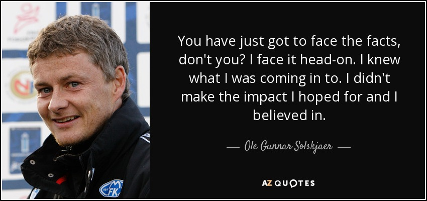 You have just got to face the facts, don't you? I face it head-on. I knew what I was coming in to. I didn't make the impact I hoped for and I believed in. - Ole Gunnar Solskjaer