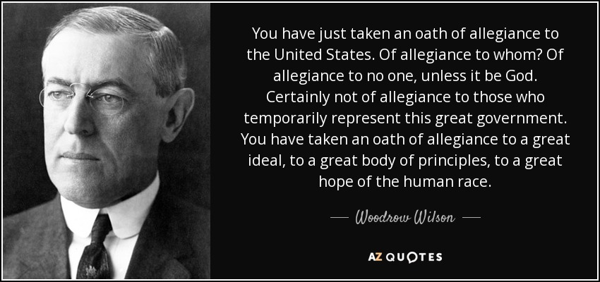 You have just taken an oath of allegiance to the United States. Of allegiance to whom? Of allegiance to no one, unless it be God. Certainly not of allegiance to those who temporarily represent this great government. You have taken an oath of allegiance to a great ideal, to a great body of principles, to a great hope of the human race. - Woodrow Wilson