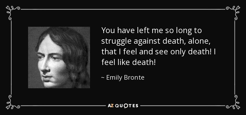 You have left me so long to struggle against death, alone, that I feel and see only death! I feel like death! - Emily Bronte