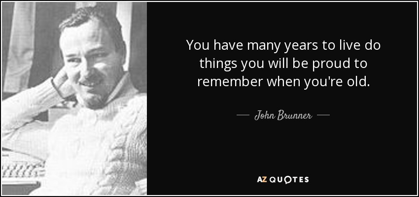You have many years to live do things you will be proud to remember when you're old. - John Brunner