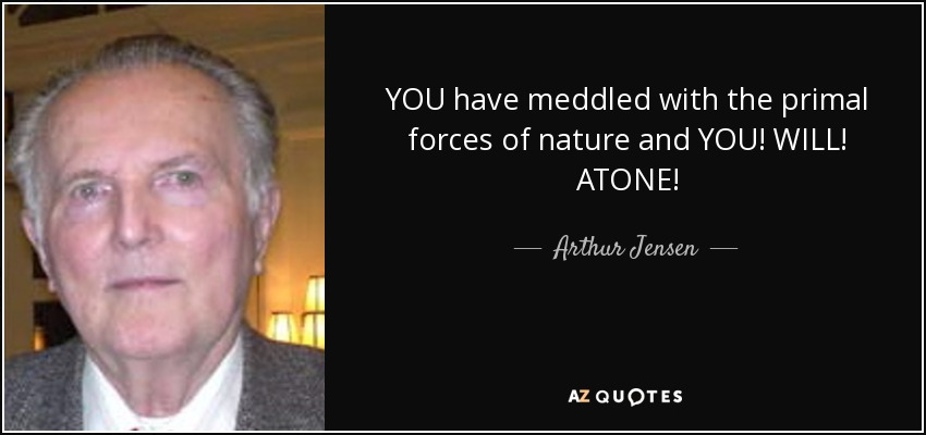 YOU have meddled with the primal forces of nature and YOU! WILL! ATONE! - Arthur Jensen