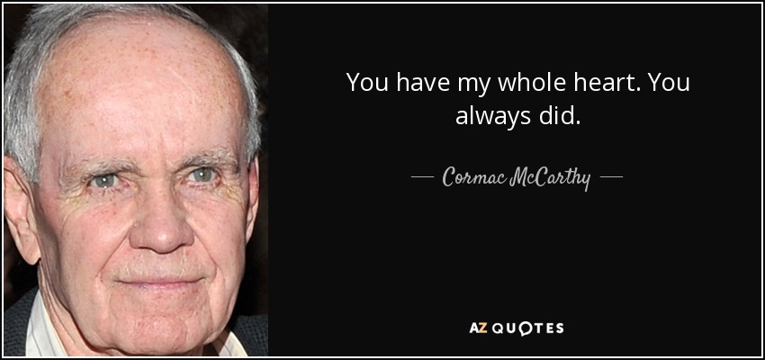You have my whole heart. You always did. - Cormac McCarthy