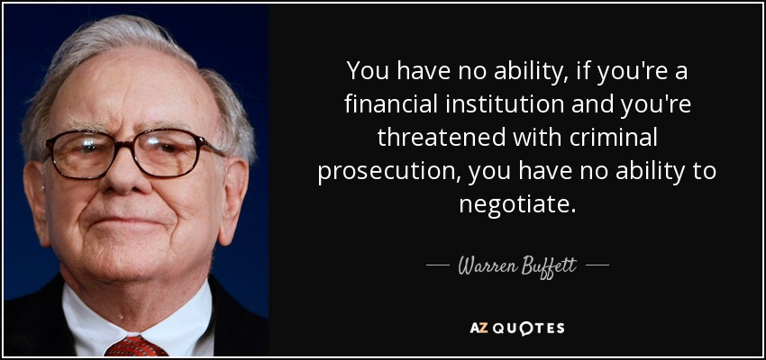 You have no ability, if you're a financial institution and you're threatened with criminal prosecution, you have no ability to negotiate. - Warren Buffett