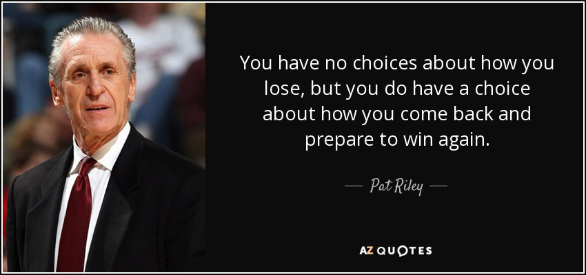 You have no choices about how you lose, but you do have a choice about how you come back and prepare to win again. - Pat Riley