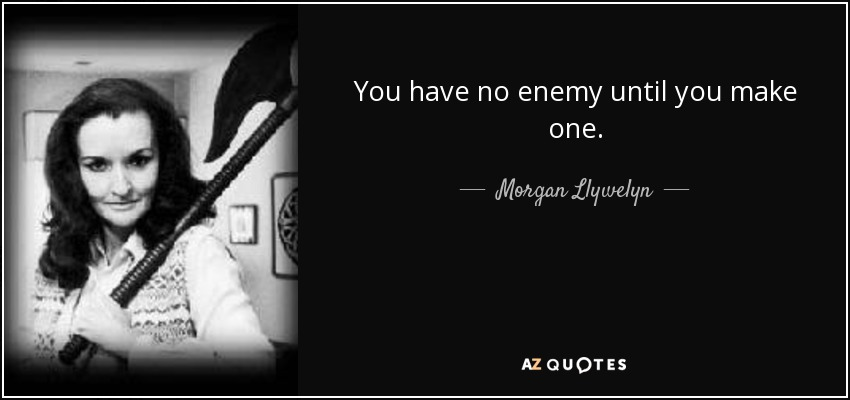 You have no enemy until you make one. - Morgan Llywelyn