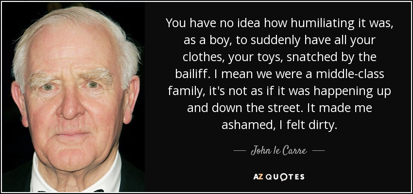 You have no idea how humiliating it was, as a boy, to suddenly have all your clothes, your toys, snatched by the bailiff. I mean we were a middle-class family, it's not as if it was happening up and down the street. It made me ashamed, I felt dirty. - John le Carre