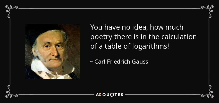 You have no idea, how much poetry there is in the calculation of a table of logarithms! - Carl Friedrich Gauss