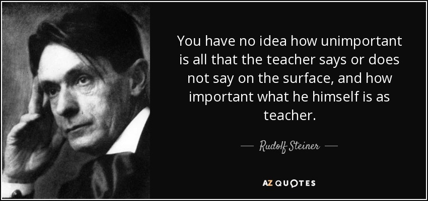 You have no idea how unimportant is all that the teacher says or does not say on the surface, and how important what he himself is as teacher. - Rudolf Steiner