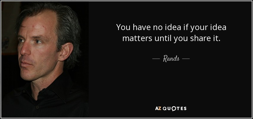You have no idea if your idea matters until you share it. - Rands
