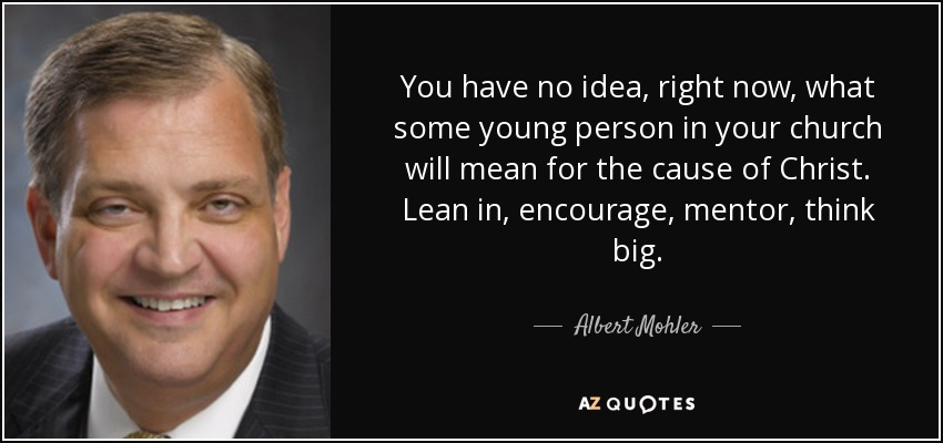 You have no idea, right now, what some young person in your church will mean for the cause of Christ. Lean in, encourage, mentor, think big. - Albert Mohler