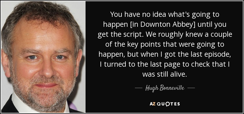 You have no idea what's going to happen [in Downton Abbey] until you get the script. We roughly knew a couple of the key points that were going to happen, but when I got the last episode, I turned to the last page to check that I was still alive. - Hugh Bonneville