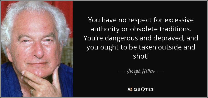 -You have no respect for excessive authority or obsolete traditions. You're dangerous and depraved, and you ought to be taken outside and shot! - Joseph Heller