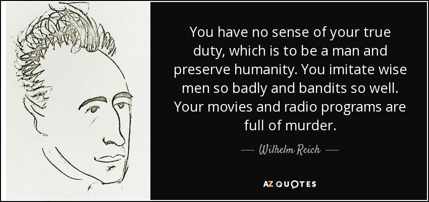 You have no sense of your true duty, which is to be a man and preserve humanity. You imitate wise men so badly and bandits so well. Your movies and radio programs are full of murder. - Wilhelm Reich