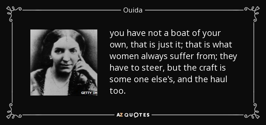 you have not a boat of your own, that is just it; that is what women always suffer from; they have to steer, but the craft is some one else's, and the haul too. - Ouida