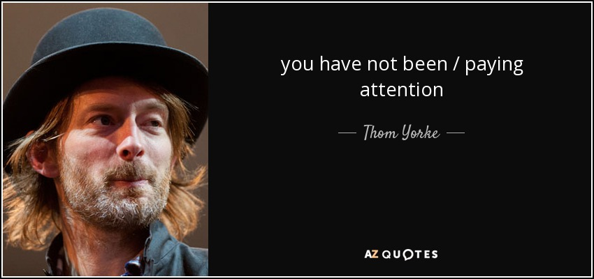 you have not been / paying attention - Thom Yorke