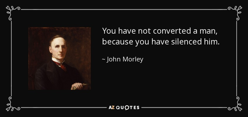 You have not converted a man, because you have silenced him. - John Morley, 1st Viscount Morley of Blackburn