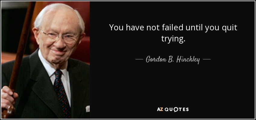 You have not failed until you quit trying. - Gordon B. Hinckley