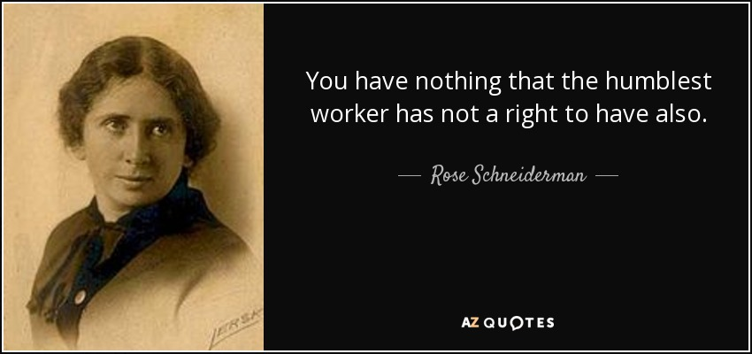 You have nothing that the humblest worker has not a right to have also. - Rose Schneiderman