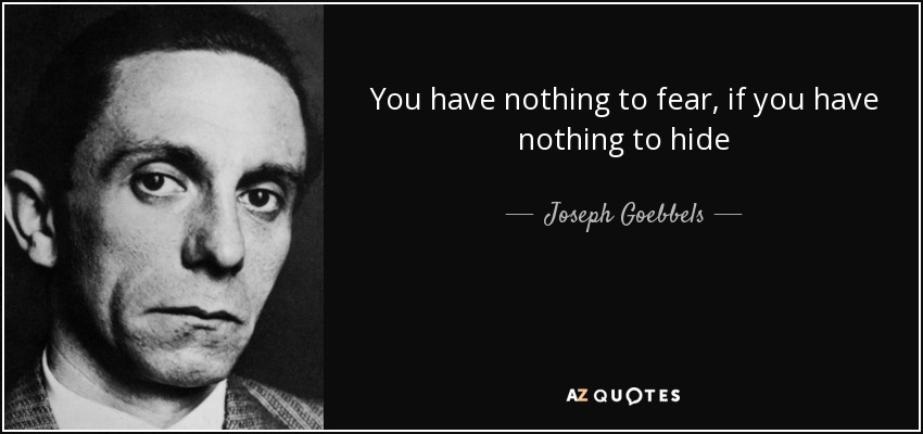You have nothing to fear, if you have nothing to hide - Joseph Goebbels