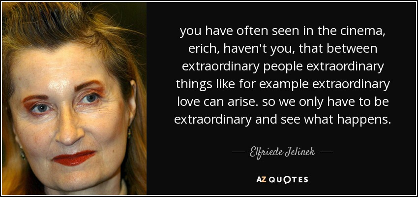 you have often seen in the cinema, erich, haven't you, that between extraordinary people extraordinary things like for example extraordinary love can arise. so we only have to be extraordinary and see what happens. - Elfriede Jelinek