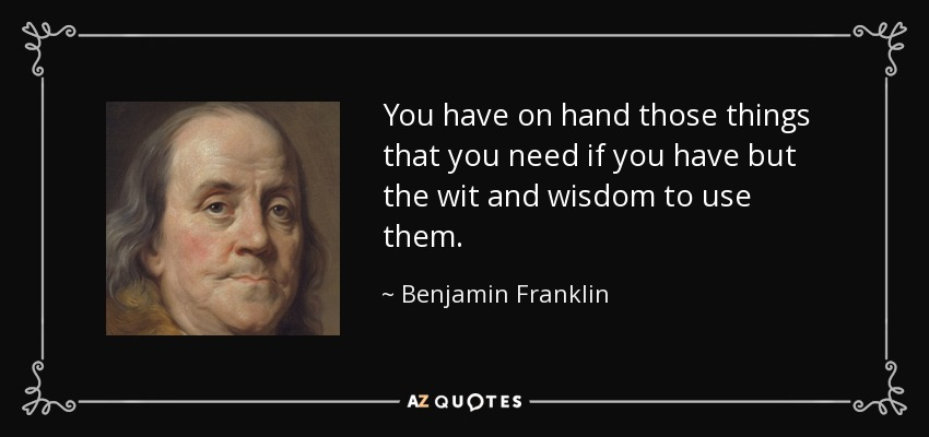 You have on hand those things that you need if you have but the wit and wisdom to use them. - Benjamin Franklin