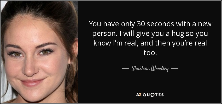 You have only 30 seconds with a new person. I will give you a hug so you know I'm real, and then you're real too. - Shailene Woodley