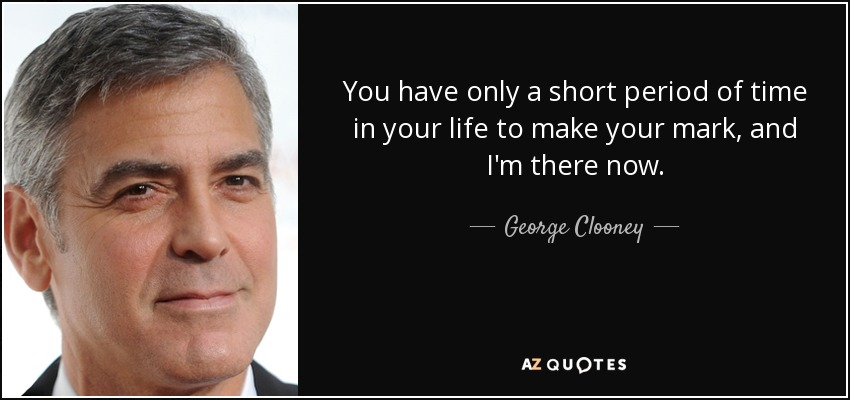 You have only a short period of time in your life to make your mark, and I'm there now. - George Clooney