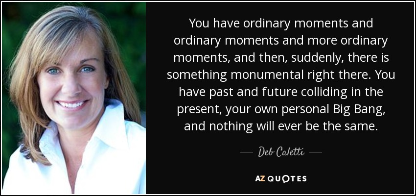 You have ordinary moments and ordinary moments and more ordinary moments, and then, suddenly, there is something monumental right there. You have past and future colliding in the present, your own personal Big Bang, and nothing will ever be the same. - Deb Caletti