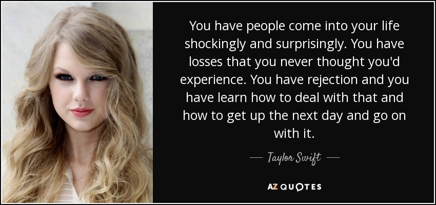 You have people come into your life shockingly and surprisingly. You have losses that you never thought you'd experience. You have rejection and you have learn how to deal with that and how to get up the next day and go on with it. - Taylor Swift