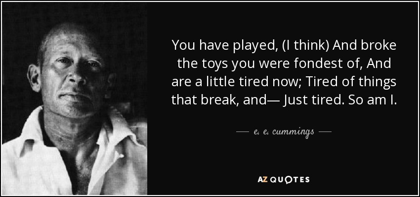 You have played, (I think) And broke the toys you were fondest of, And are a little tired now; Tired of things that break, and— Just tired. So am I. - e. e. cummings