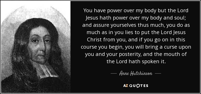 You have power over my body but the Lord Jesus hath power over my body and soul; and assure yourselves thus much, you do as much as in you lies to put the Lord Jesus Christ from you, and if you go on in this course you begin, you will bring a curse upon you and your posterity, and the mouth of the Lord hath spoken it. - Anne Hutchinson
