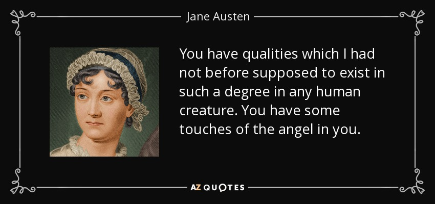 You have qualities which I had not before supposed to exist in such a degree in any human creature. You have some touches of the angel in you. - Jane Austen