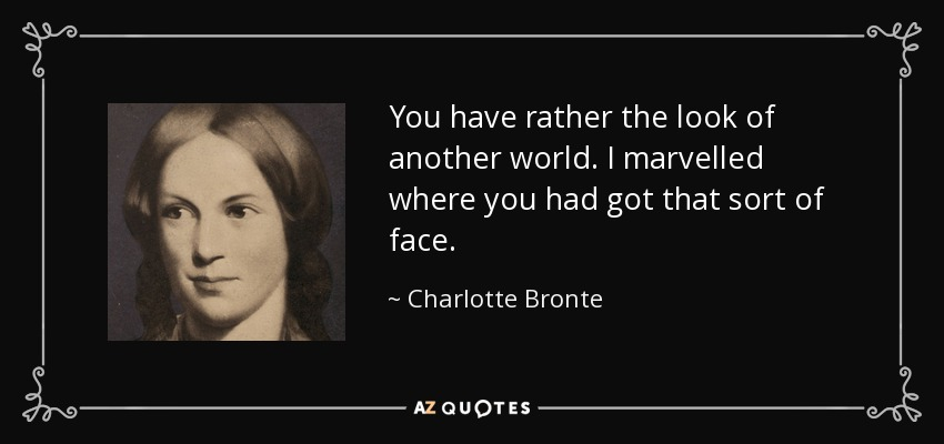 You have rather the look of another world. I marvelled where you had got that sort of face. - Charlotte Bronte