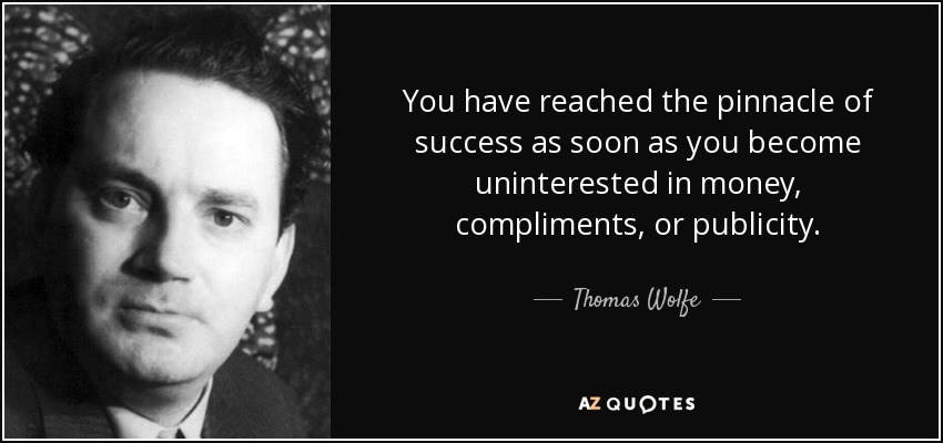 You have reached the pinnacle of success as soon as you become uninterested in money, compliments, or publicity. - Thomas Wolfe