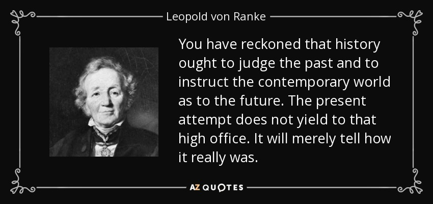 You have reckoned that history ought to judge the past and to instruct the contemporary world as to the future. The present attempt does not yield to that high office. It will merely tell how it really was. - Leopold von Ranke