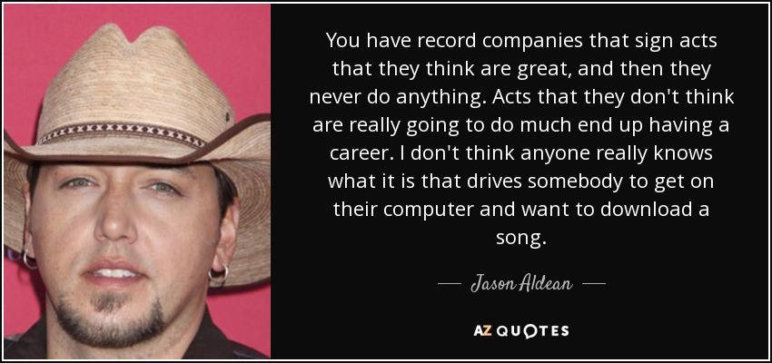 You have record companies that sign acts that they think are great, and then they never do anything. Acts that they don't think are really going to do much end up having a career. I don't think anyone really knows what it is that drives somebody to get on their computer and want to download a song. - Jason Aldean