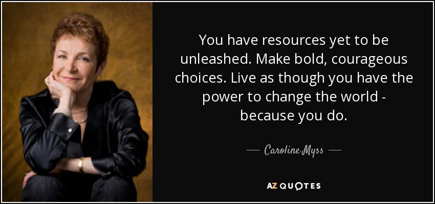You have resources yet to be unleashed. Make bold, courageous choices. Live as though you have the power to change the world - because you do. - Caroline Myss