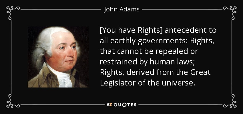 Image result for You have rights antecedent to all earthly governments; rights that cannot be repealed or restrained by human laws; rights derived from the Great Legislator of the Universe