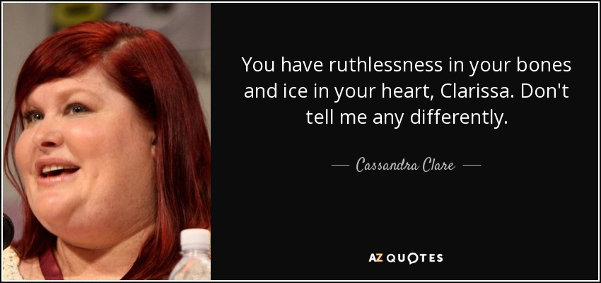 You have ruthlessness in your bones and ice in your heart, Clarissa. Don't tell me any differently. - Cassandra Clare