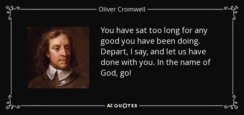 You have sat too long for any good you have been doing. Depart, I say, and let us have done with you. In the name of God, go! - Oliver Cromwell