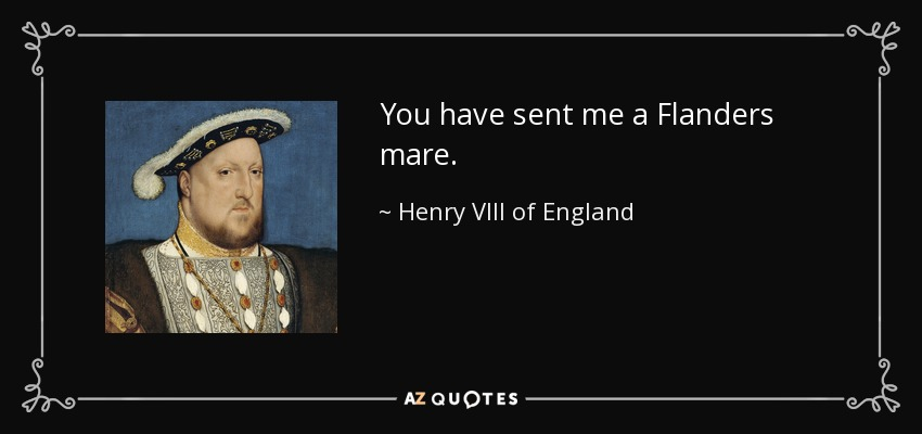 You have sent me a Flanders mare. - Henry VIII of England