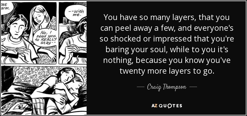 You have so many layers, that you can peel away a few, and everyone's so shocked or impressed that you're baring your soul, while to you it's nothing, because you know you've twenty more layers to go. - Craig Thompson